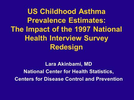 US Childhood Asthma Prevalence Estimates: The Impact of the 1997 National Health Interview Survey Redesign Lara Akinbami, MD National Center for Health.