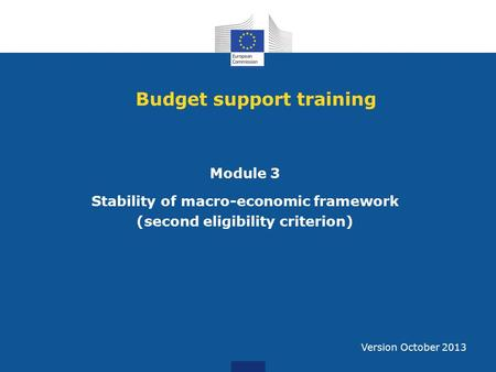 Budget support training Module 3 Stability of macro-economic framework (second eligibility criterion) Version October 2013.