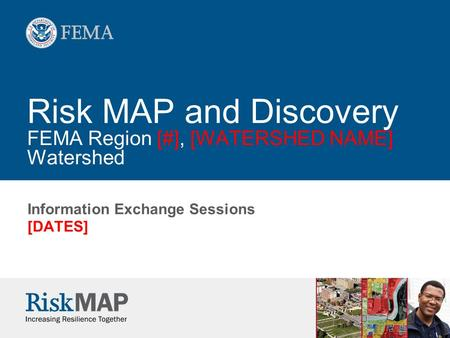 Risk MAP and Discovery FEMA Region [#], [WATERSHED NAME] Watershed Information Exchange Sessions [DATES]