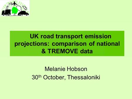 UK road transport emission projections: comparison of national & TREMOVE data Melanie Hobson 30 th October, Thessaloniki.