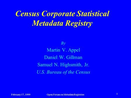 February 17, 1999Open Forum on Metadata Registries 1 Census Corporate Statistical Metadata Registry By Martin V. Appel Daniel W. Gillman Samuel N. Highsmith,