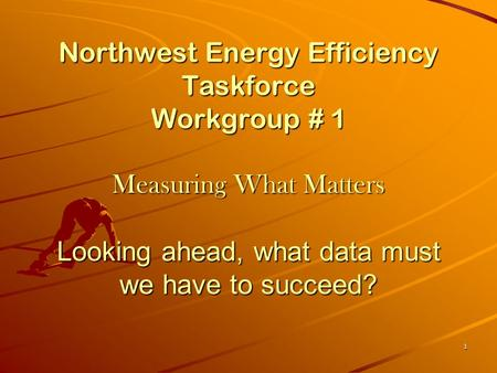 1 Northwest Energy Efficiency Taskforce Workgroup # 1 Measuring What Matters Looking ahead, what data must we have to succeed?