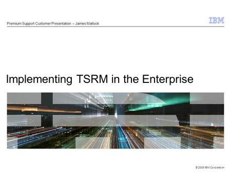 © 2009 IBM Corporation Implementing TSRM in the Enterprise Premium Support Customer Presentation – James Matlock.