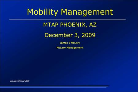 MCLARY MANAGEMENT Mobility Management MTAP PHOENIX, AZ December 3, 2009 James J McLary McLary Management.