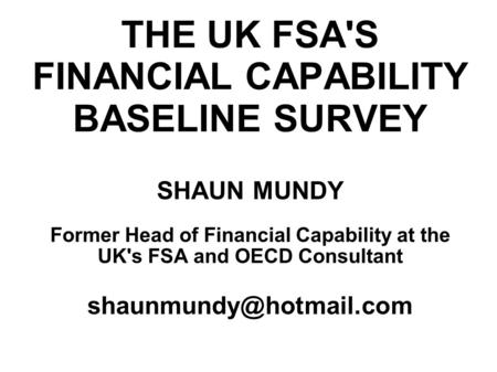 THE UK FSA'S FINANCIAL CAPABILITY BASELINE SURVEY SHAUN MUNDY Former Head of Financial Capability at the UK's FSA and OECD Consultant