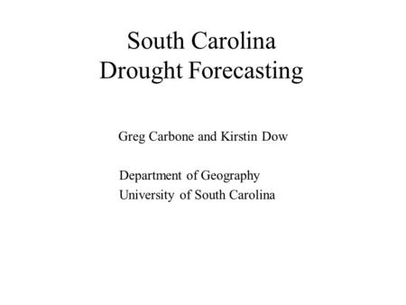 South Carolina Drought Forecasting Greg Carbone and Kirstin Dow Department of Geography University of South Carolina.