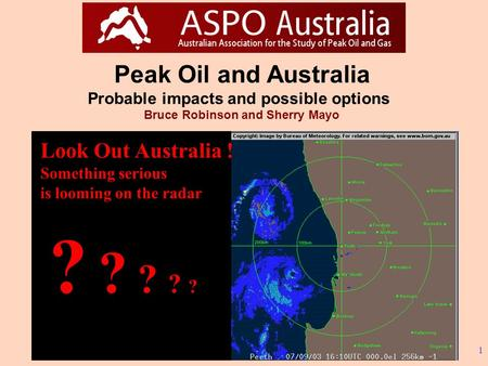 1 Peak Oil and Australia Probable impacts and possible options Bruce Robinson and Sherry Mayo ? ? ? ? ? Look Out Australia ! Something serious is looming.