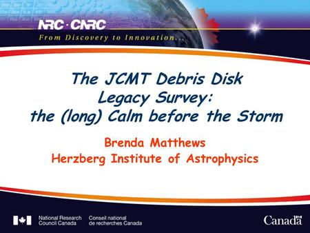 The JCMT Debris Disk Legacy Survey: the (long) Calm before the Storm Brenda Matthews Herzberg Institute of Astrophysics.