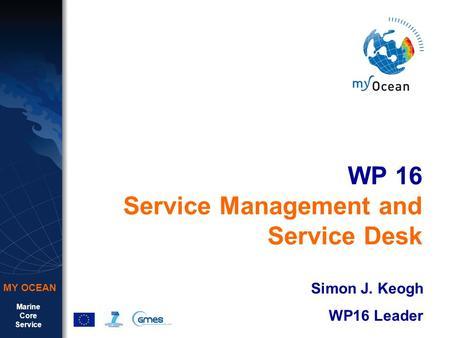 Marine Core Service MY OCEAN WP 16 Service Management and Service Desk Simon J. Keogh WP16 Leader.
