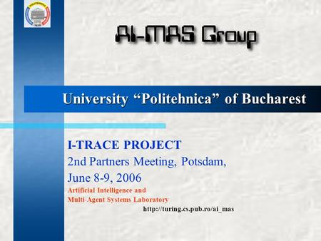 "University ""Politehnica"" of Bucharest I-TRACE PROJECT 2nd Partners Meeting, Potsdam, June 8-9, 2006 Artificial Intelligence and Multi-Agent Systems Laboratory."