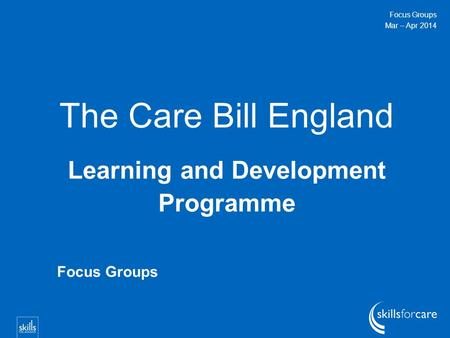 The Care Bill England Learning and Development Programme Focus Groups Mar – Apr 2014 Focus Groups.
