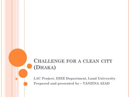 C HALLENGE FOR A CLEAN CITY (D HAKA ) LAC Project, IIIEE Department, Lund University Prepared and <strong>presented</strong> by – TANZINA AZAD.