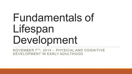 Fundamentals of Lifespan Development NOVEMBER 7 TH, 2014 – PHYSICAL AND COGNITIVE DEVELOPMENT IN EARLY ADULTHOOD.
