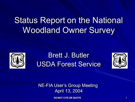 DO NOT CITE OR QUOTE 1 Status Report on the National Woodland Owner Survey Brett J. Butler USDA Forest Service NE-FIA User's Group Meeting April 13, 2004.