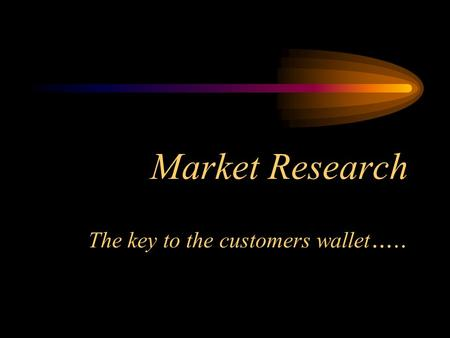 Market Research The key to the customers wallet …..