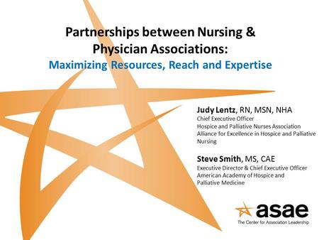 Partnerships between Nursing & Physician Associations: Maximizing Resources, Reach and Expertise Judy Lentz, RN, MSN, NHA Chief Executive Officer Hospice.