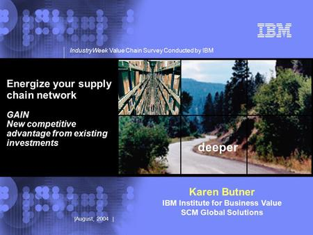© 2002 IBM Corporation |August, 2004 | deeper IndustryWeek Value Chain Survey Conducted by IBM Energize your supply chain network GAIN New competitive.