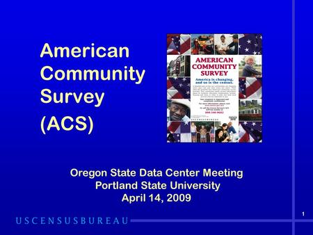 American Community Survey (ACS) 1 Oregon State Data Center Meeting Portland State University April 14, 2009 1.