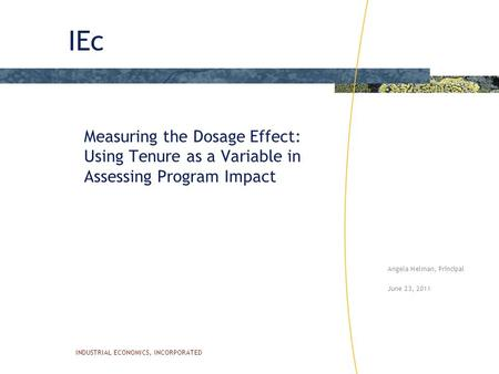 IEc INDUSTRIAL ECONOMICS, INCORPORATED Measuring the Dosage Effect: Using Tenure as a Variable in Assessing Program Impact Angela Helman, Principal June.