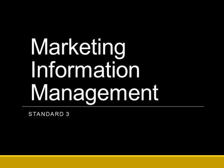 Marketing Information Management STANDARD 3. Marketing-Information Management Gathering, storing, and analyzing information, customers, trends, and competing.