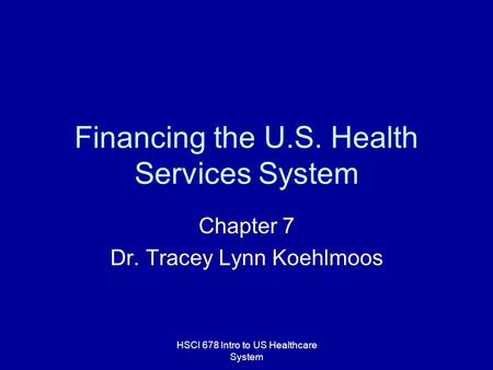 HSCI 678 Intro to US Healthcare System Financing the U.S. Health Services System Chapter 7 Dr. Tracey Lynn Koehlmoos.