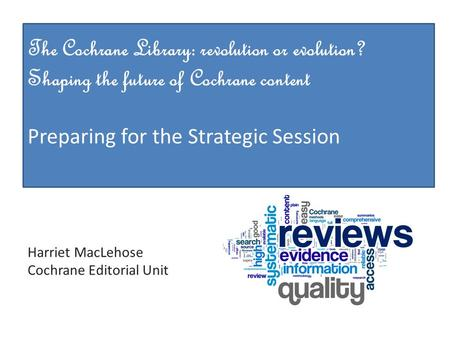Methods The Cochrane Library: revolution or evolution? Shaping the future of Cochrane content Preparing for the Strategic Session Harriet MacLehose Cochrane.