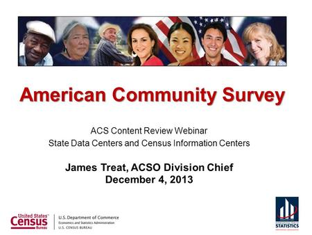 American Community Survey ACS Content Review Webinar State Data Centers and Census Information Centers James Treat, ACSO Division Chief December 4, 2013.