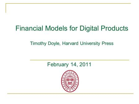Financial Models for Digital Products Timothy Doyle, Harvard University Press February 14, 2011.