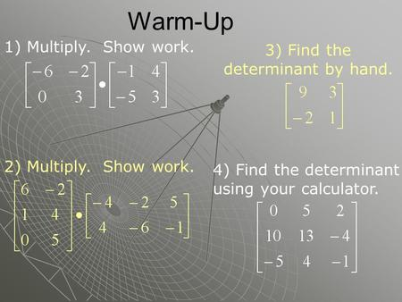 Warm-Up 3) Find the determinant by hand. 4) Find the determinant using your calculator. 1) Multiply. Show work. 2) Multiply. Show work.