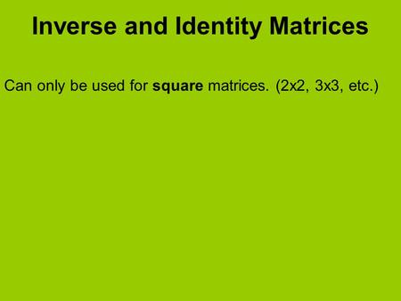 Inverse and Identity Matrices Can only be used for square matrices. (2x2, 3x3, etc.)