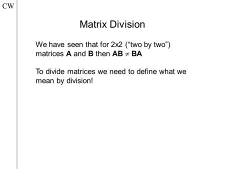 "Matrix Division CW We have seen that for 2x2 (""two by two"") matrices A and B then AB  BA To divide matrices we need to define what we mean by division!"