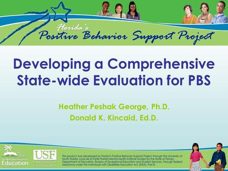 Developing a Comprehensive State-wide Evaluation for PBS Heather Peshak George, Ph.D. Donald K. Kincaid, Ed.D.