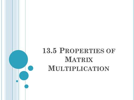 13.5 P ROPERTIES OF M ATRIX M ULTIPLICATION. W ARM -U P Use the following matrices to find 1 and 2 and 1. AB 2. BA.