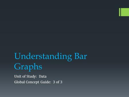 Understanding Bar Graphs Unit of Study: Data Global Concept Guide: 3 of 3.