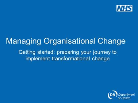 Managing Organisational Change Getting started: preparing your journey to implement transformational change.