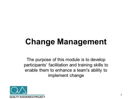 QUALITY ASSURANCE PROJECT Change Management The purpose of this module is to develop participants' facilitation and training skills to enable them to enhance.