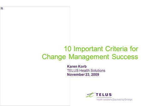 10 Important Criteria for Change Management Success Karen Korb TELUS Health Solutions November 23, 2009.
