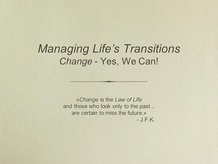 Managing Life's Transitions Change - Yes, We Can! «Change is the Law of Life and those who look only to the past... are certain to miss the future.» -