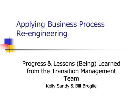Applying Business Process Re-engineering Progress & Lessons (Being) Learned from the Transition Management Team Kelly Sandy & Bill Broglie.