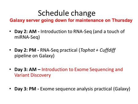 Schedule change Day 2: AM - Introduction to RNA-Seq (and a touch of miRNA-Seq) Day 2: PM - RNA-Seq practical (Tophat + Cuffdiff pipeline on Galaxy) Day.