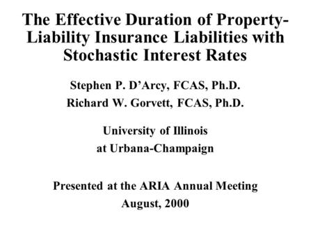 The Effective Duration of Property- Liability Insurance Liabilities with Stochastic Interest Rates Stephen P. D'Arcy, FCAS, Ph.D. Richard W. Gorvett, FCAS,