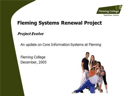 Fleming Systems Renewal Project Project Evolve An update on Core Information Systems at Fleming Fleming College December, 2005.