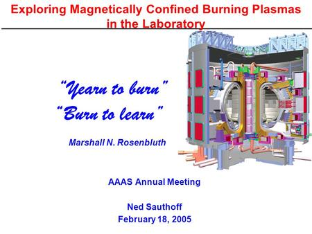 "Exploring Magnetically Confined Burning Plasmas in the Laboratory AAAS Annual Meeting Ned Sauthoff February 18, 2005 ""Yearn to burn"" ""Burn to learn"" Marshall."