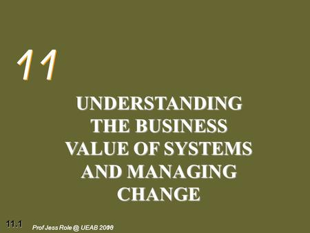 11.1 Prof Jess UEAB 2010Prof Jess UEAB 2008 11 UNDERSTANDING THE BUSINESS VALUE OF SYSTEMS AND MANAGING CHANGE.