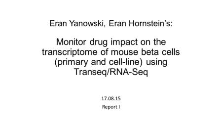 Eran Yanowski, Eran Hornstein's: Monitor drug impact on the transcriptome of mouse beta cells (primary and cell-line) using Transeq/RNA-Seq 17.08.15 Report.