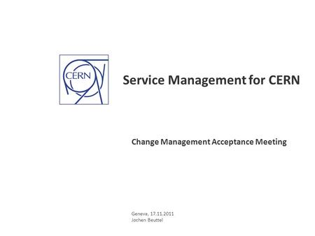 Service Management for CERN Change Management Acceptance Meeting Geneva, 17.11.2011 Jochen Beuttel.