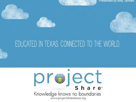 Presented by Amy Jensen. What is Project Share? Project Share is a cutting edge education initiative developed by the Texas Education Agency for facilitating.