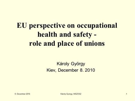 EU perspective on occupational health and safety - role and place of unions Károly György Kiev, December 8. 2010 8. December 2010. 1Károly György, MSZOSZ.