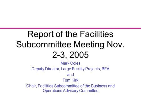Report of the Facilities Subcommittee Meeting Nov. 2-3, 2005 Mark Coles Deputy Director, Large Facility Projects, BFA and Tom Kirk Chair, Facilities Subcommittee.