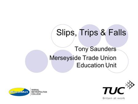 Slips, Trips & Falls Tony Saunders Merseyside Trade Union Education Unit.